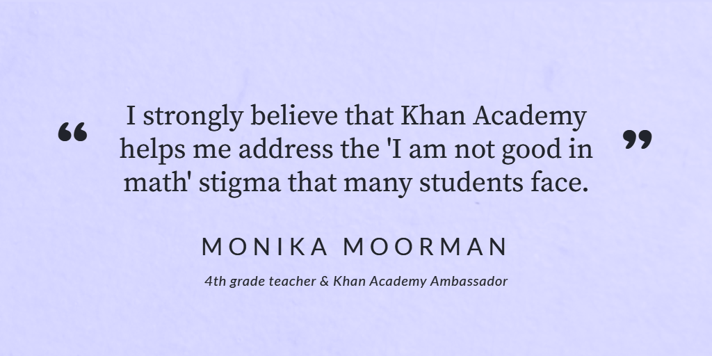 """I strongly believe that Khan Academy helps me address the """"I am not good in math"""" stigma that many students face. Monika Moorman."""