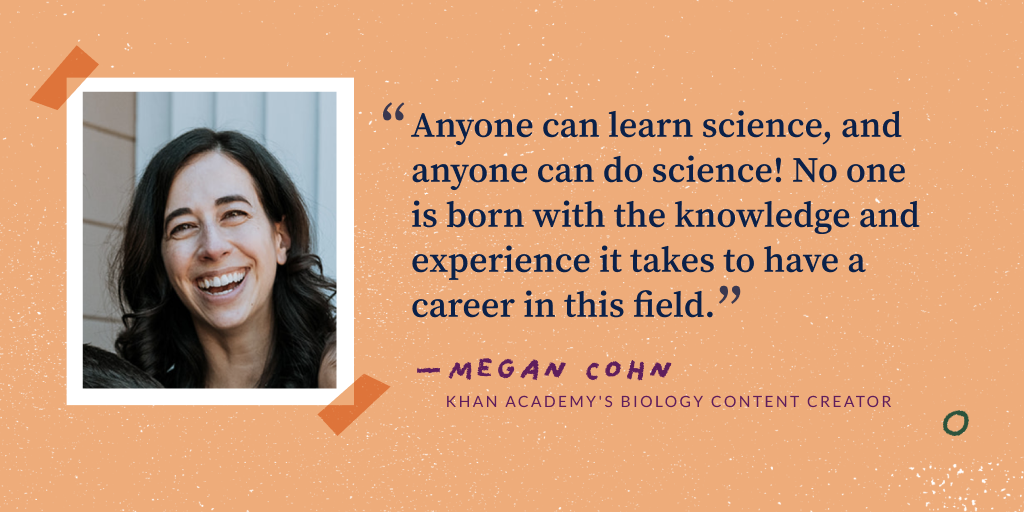 Anyone can learn science, and anyone can do science! No one is born with the knowledge and experience it takes to have a career in this field.. Megan Cohn, Khan Academy's Biology Content Creator