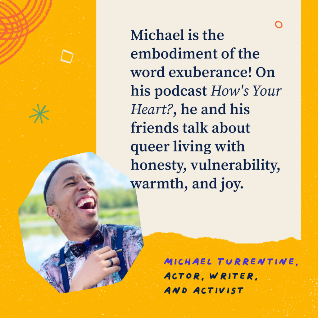 Headshot of Michael. Michael is the embodiment of the word exuberance! On his podcast How's Your Heart?, he and his friends talk about queer living with honesty, vulnerability, warmth, and joy. Michael Turrentine, actor, writer, and activist