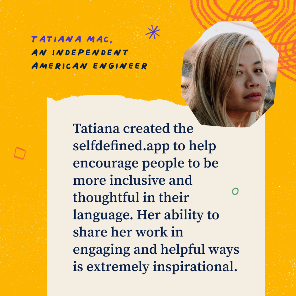 """Headshot of Tatiana. Text on graphic: Tatiana Mac, an independent American engineer. Tatiana created the selfdefined.app to help encourage people to be more inclusive and thoughtful in their language. Her ability to share her work in engaging and helpful ways is extremely inspirational."""""""